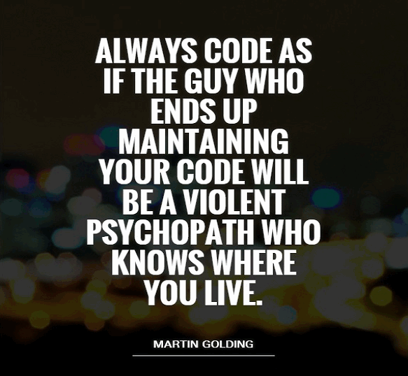 Always code as if the guy who ends up maintaining your code will be a violence psychopath who knows where you live.